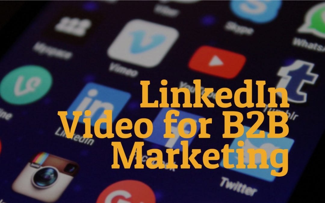LinkedIn Video – Why it is a must-have for your B2B Business.